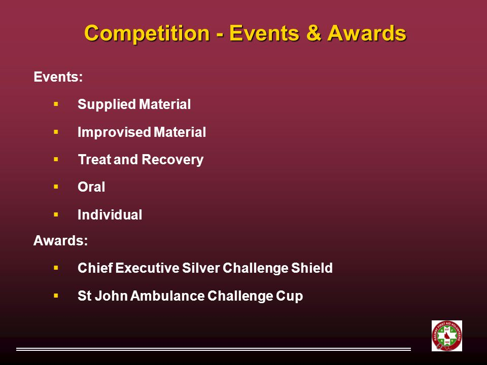Competition - Events & Awards Events:  Supplied Material  Improvised Material  Treat and Recovery  Oral  Individual Awards:  Chief Executive Silver Challenge Shield  St John Ambulance Challenge Cup