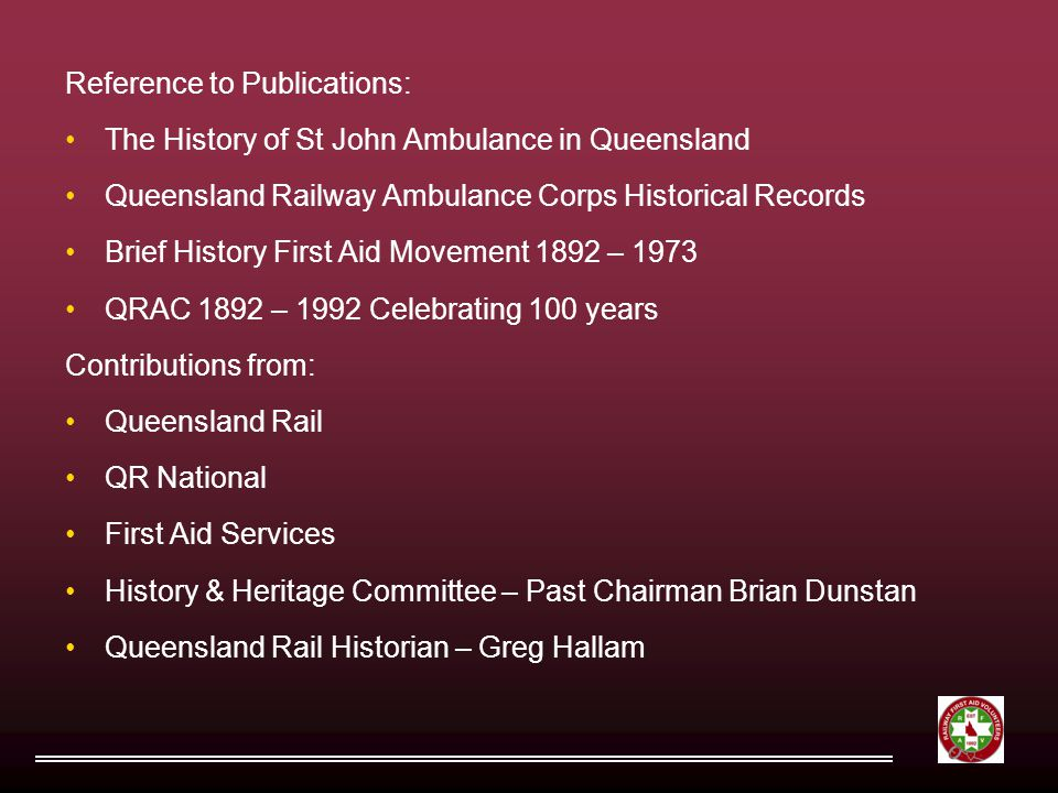 Reference to Publications: The History of St John Ambulance in Queensland Queensland Railway Ambulance Corps Historical Records Brief History First Aid Movement 1892 – 1973 QRAC 1892 – 1992 Celebrating 100 years Contributions from: Queensland Rail QR National First Aid Services History & Heritage Committee – Past Chairman Brian Dunstan Queensland Rail Historian – Greg Hallam