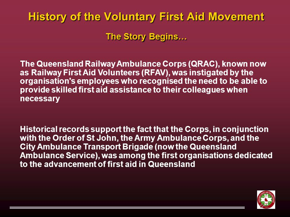 History of the Voluntary First Aid Movement The Story Begins… The Queensland Railway Ambulance Corps (QRAC), known now as Railway First Aid Volunteers (RFAV), was instigated by the organisation s employees who recognised the need to be able to provide skilled first aid assistance to their colleagues when necessary Historical records support the fact that the Corps, in conjunction with the Order of St John, the Army Ambulance Corps, and the City Ambulance Transport Brigade (now the Queensland Ambulance Service), was among the first organisations dedicated to the advancement of first aid in Queensland