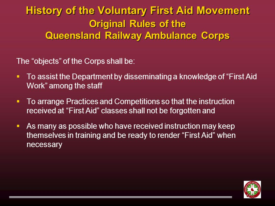 History of the Voluntary First Aid Movement Original Rules of the Queensland Railway Ambulance Corps The objects of the Corps shall be:  To assist the Department by disseminating a knowledge of First Aid Work among the staff  To arrange Practices and Competitions so that the instruction received at First Aid classes shall not be forgotten and  As many as possible who have received instruction may keep themselves in training and be ready to render First Aid when necessary