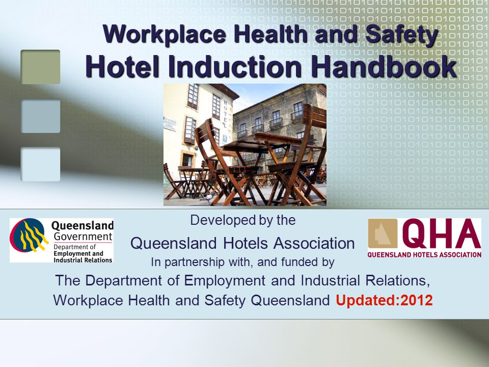 Workplace Health and Safety Hotel Induction Handbook Developed by the Queensland Hotels Association In partnership with, and funded by The Department