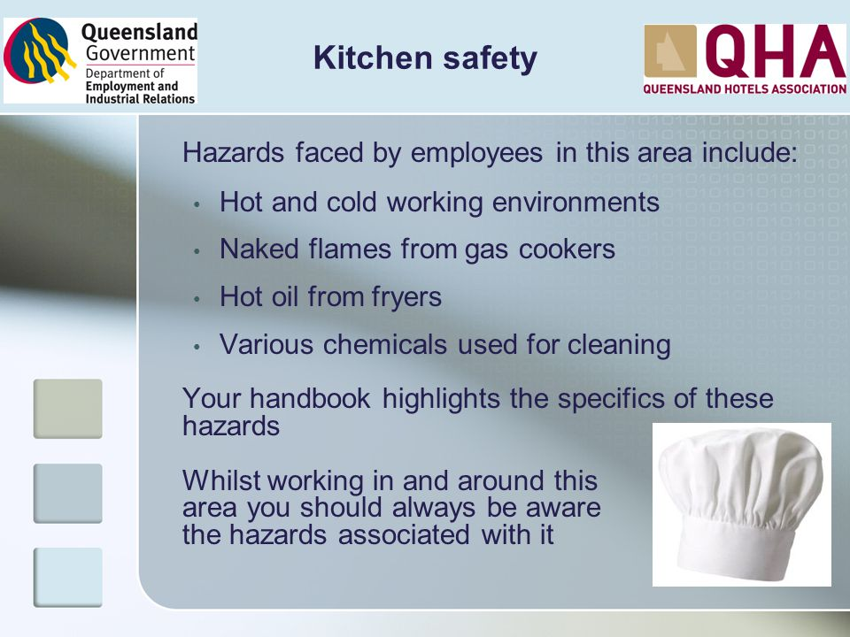 Kitchen safety Hazards faced by employees in this area include: Hot and cold working environments Naked flames from gas cookers Hot oil from fryers Va