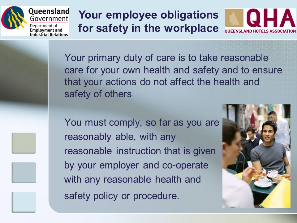 Your primary duty of care is to take reasonable care for your own health and safety and to ensure that your actions do not affect the health and safet