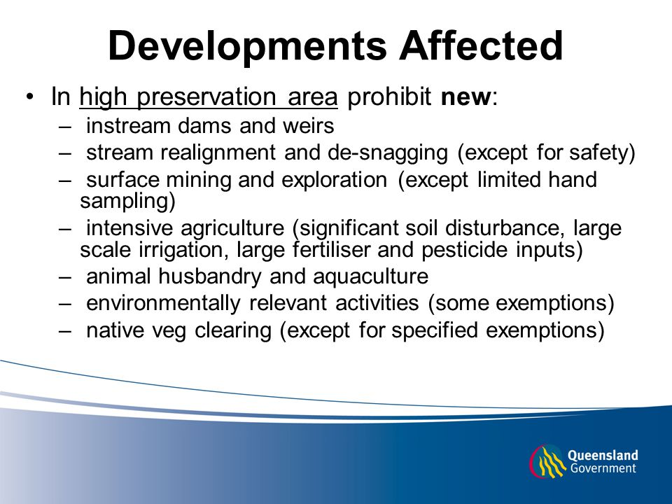 Developments Affected In high preservation area prohibit new: – instream dams and weirs – stream realignment and de-snagging (except for safety) – surface mining and exploration (except limited hand sampling) – intensive agriculture (significant soil disturbance, large scale irrigation, large fertiliser and pesticide inputs) – animal husbandry and aquaculture – environmentally relevant activities (some exemptions) – native veg clearing (except for specified exemptions)