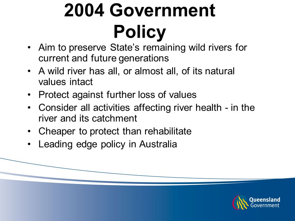 2004 Government Policy Aim to preserve State's remaining wild rivers for current and future generations A wild river has all, or almost all, of its natural values intact Protect against further loss of values Consider all activities affecting river health - in the river and its catchment Cheaper to protect than rehabilitate Leading edge policy in Australia