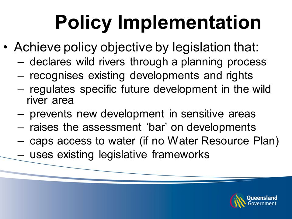 Policy Implementation Achieve policy objective by legislation that: – declares wild rivers through a planning process – recognises existing developments and rights – regulates specific future development in the wild river area – prevents new development in sensitive areas – raises the assessment 'bar' on developments – caps access to water (if no Water Resource Plan) – uses existing legislative frameworks