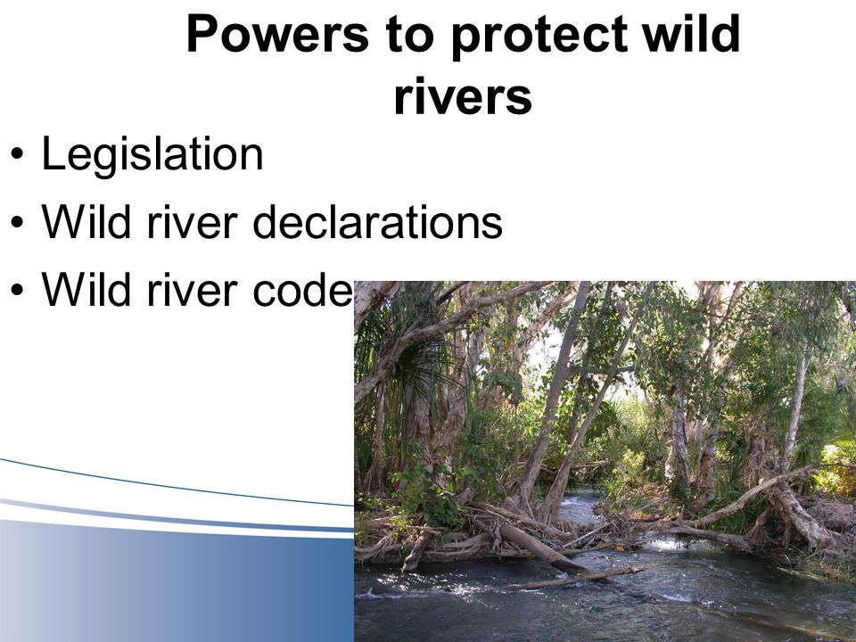Powers to protect wild rivers Legislation Wild river declarations Wild river code