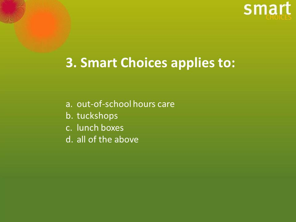 Smart Choices applies to food and drink supplied by schools across the whole school environment including tuckshops, vending machines, excursions, camps, fundraising, rewards, curriculum activities and sporting events and clubs.