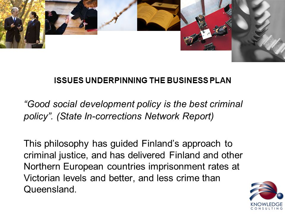 ISSUES UNDERPINNING THE BUSINESS PLAN Good social development policy is the best criminal policy .