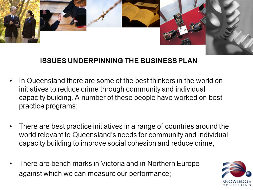 ISSUES UNDERPINNING THE BUSINESS PLAN In Queensland there are some of the best thinkers in the world on initiatives to reduce crime through community and individual capacity building.