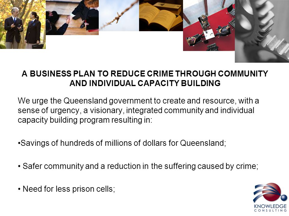 A BUSINESS PLAN TO REDUCE CRIME THROUGH COMMUNITY AND INDIVIDUAL CAPACITY BUILDING We urge the Queensland government to create and resource, with a sense of urgency, a visionary, integrated community and individual capacity building program resulting in: Savings of hundreds of millions of dollars for Queensland; Safer community and a reduction in the suffering caused by crime; Need for less prison cells;
