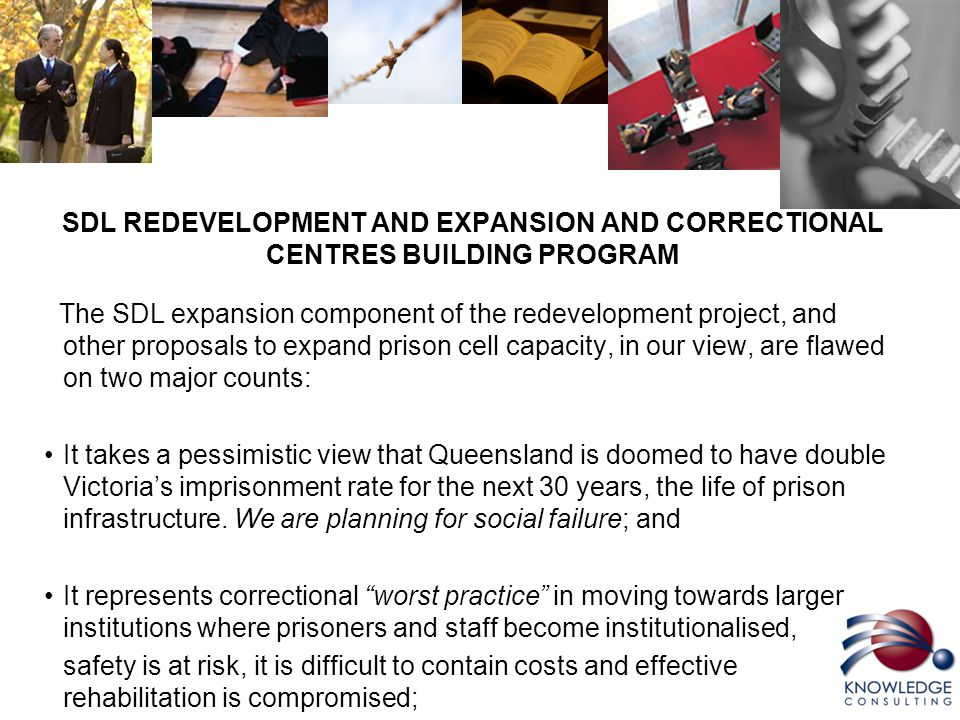 SDL REDEVELOPMENT AND EXPANSION AND CORRECTIONAL CENTRES BUILDING PROGRAM The SDL expansion component of the redevelopment project, and other proposals to expand prison cell capacity, in our view, are flawed on two major counts: It takes a pessimistic view that Queensland is doomed to have double Victoria's imprisonment rate for the next 30 years, the life of prison infrastructure.