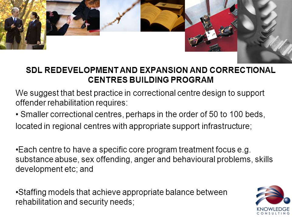 SDL REDEVELOPMENT AND EXPANSION AND CORRECTIONAL CENTRES BUILDING PROGRAM We suggest that best practice in correctional centre design to support offender rehabilitation requires: Smaller correctional centres, perhaps in the order of 50 to 100 beds, located in regional centres with appropriate support infrastructure; Each centre to have a specific core program treatment focus e.g.