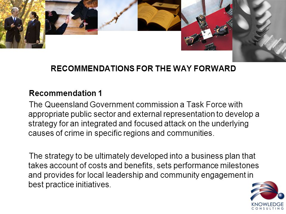 RECOMMENDATIONS FOR THE WAY FORWARD Recommendation 1 The Queensland Government commission a Task Force with appropriate public sector and external representation to develop a strategy for an integrated and focused attack on the underlying causes of crime in specific regions and communities.