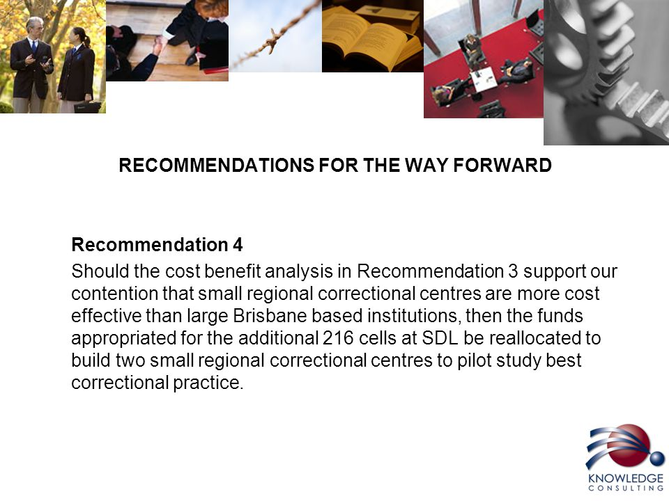 RECOMMENDATIONS FOR THE WAY FORWARD Recommendation 4 Should the cost benefit analysis in Recommendation 3 support our contention that small regional correctional centres are more cost effective than large Brisbane based institutions, then the funds appropriated for the additional 216 cells at SDL be reallocated to build two small regional correctional centres to pilot study best correctional practice.