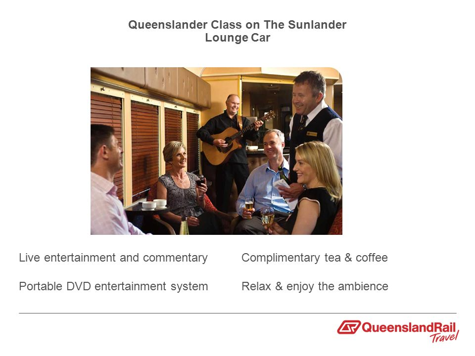 Queenslander Class on The Sunlander Lounge Car Live entertainment and commentary Portable DVD entertainment system Complimentary tea & coffee Relax & enjoy the ambience