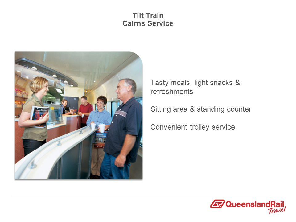 Tilt Train Cairns Service Tasty meals, light snacks & refreshments Sitting area & standing counter Convenient trolley service