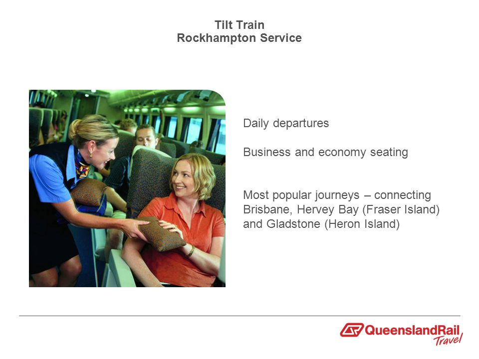 Tilt Train Rockhampton Service Daily departures Business and economy seating Most popular journeys – connecting Brisbane, Hervey Bay (Fraser Island) and Gladstone (Heron Island)