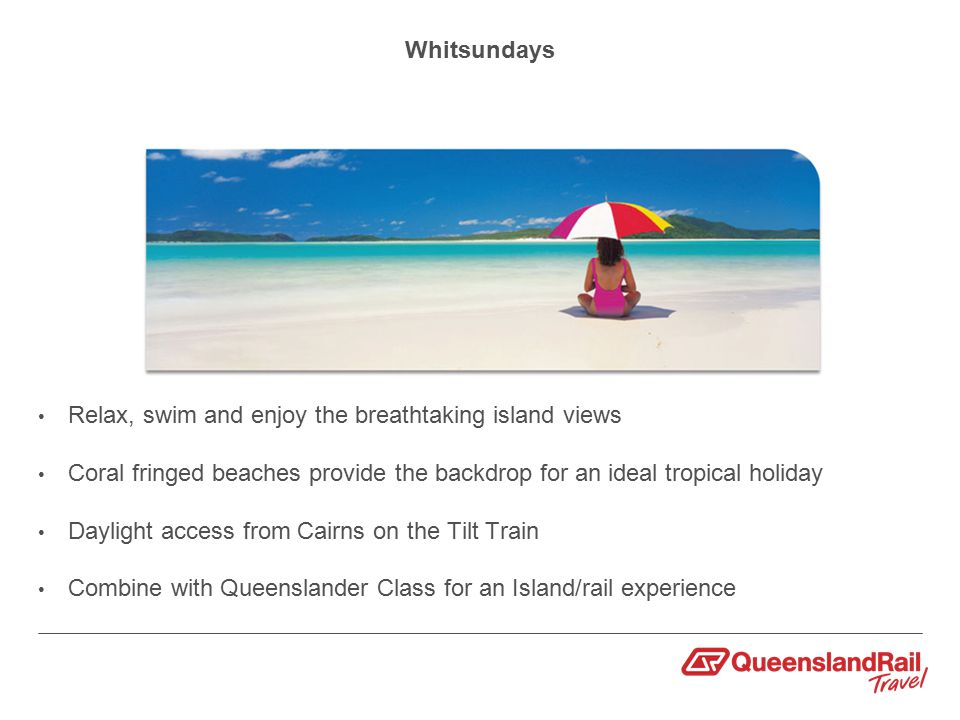 Whitsundays Relax, swim and enjoy the breathtaking island views Coral fringed beaches provide the backdrop for an ideal tropical holiday Daylight access from Cairns on the Tilt Train Combine with Queenslander Class for an Island/rail experience