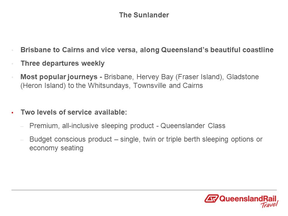 The Sunlander Brisbane to Cairns and vice versa, along Queensland's beautiful coastline Three departures weekly Most popular journeys - Brisbane, Hervey Bay (Fraser Island), Gladstone (Heron Island) to the Whitsundays, Townsville and Cairns Two levels of service available: – Premium, all-inclusive sleeping product - Queenslander Class – Budget conscious product – single, twin or triple berth sleeping options or economy seating
