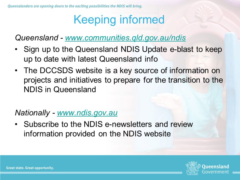 Keeping informed Queensland - www.communities.qld.gov.au/ndiswww.communities.qld.gov.au/ndis Sign up to the Queensland NDIS Update e-blast to keep up