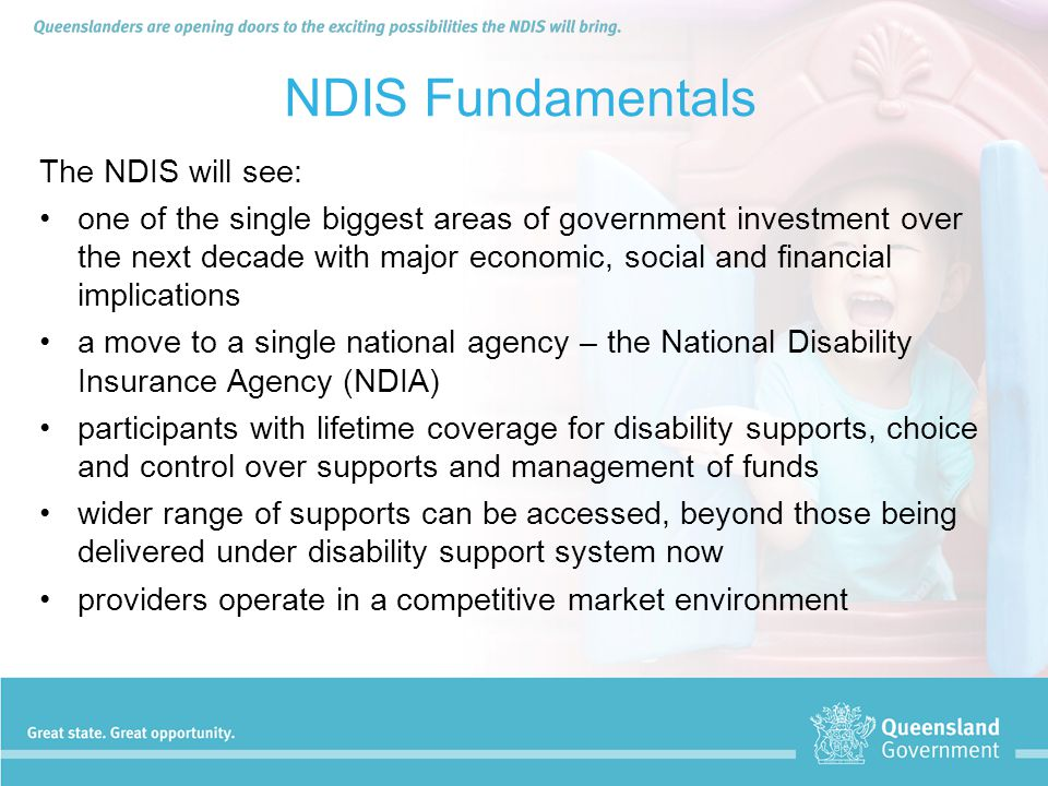 NDIS Fundamentals The NDIS will see: one of the single biggest areas of government investment over the next decade with major economic, social and fin