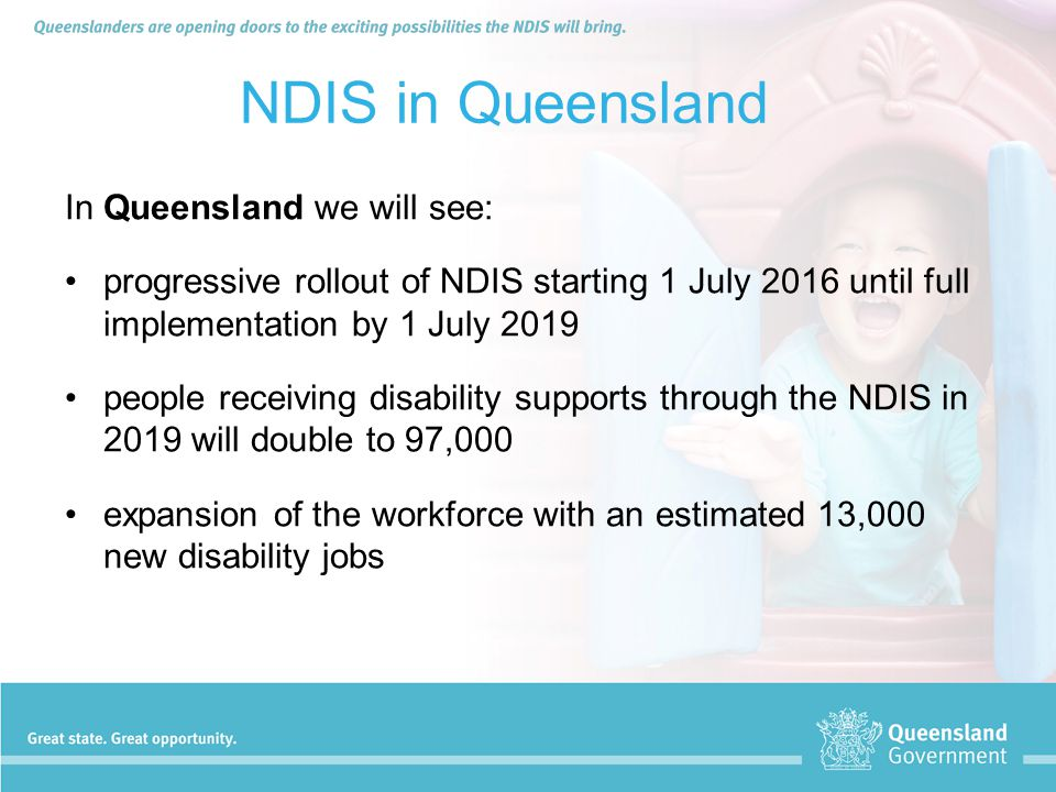 NDIS in Queensland In Queensland we will see: progressive rollout of NDIS starting 1 July 2016 until full implementation by 1 July 2019 people receivi
