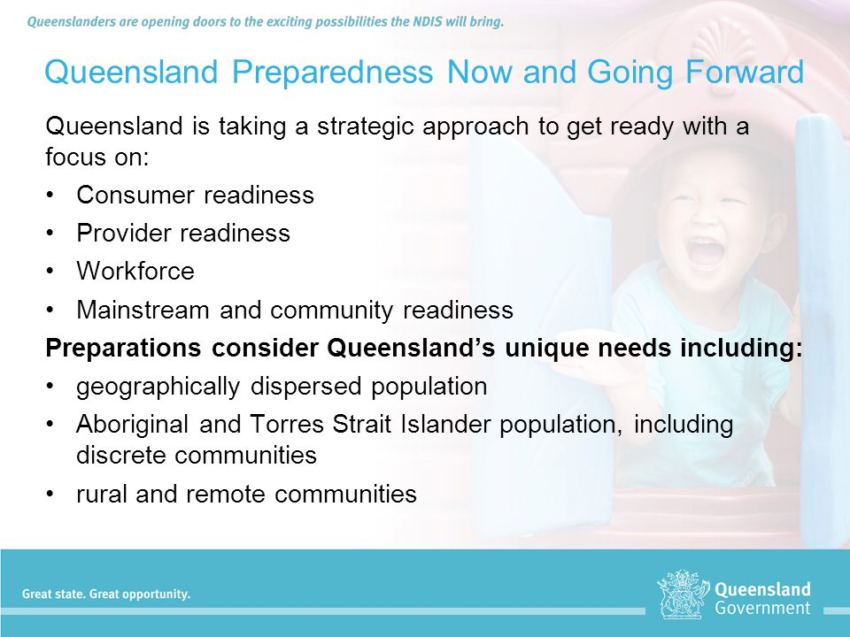 Queensland Preparedness Now and Going Forward Queensland is taking a strategic approach to get ready with a focus on: Consumer readiness Provider read