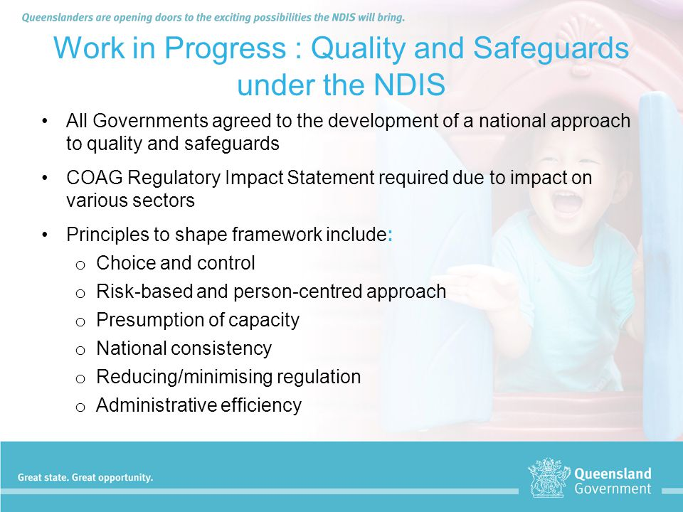Work in Progress : Quality and Safeguards under the NDIS All Governments agreed to the development of a national approach to quality and safeguards CO
