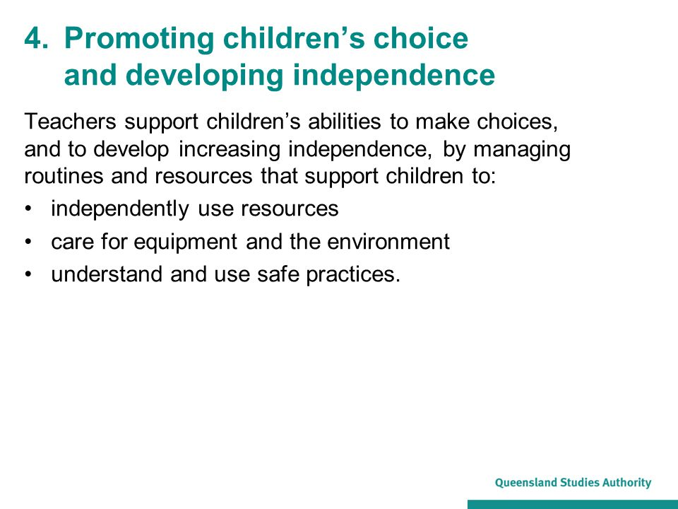 4.Promoting children's choice and developing independence Teachers support children's abilities to make choices, and to develop increasing independence, by managing routines and resources that support children to: independently use resources care for equipment and the environment understand and use safe practices.