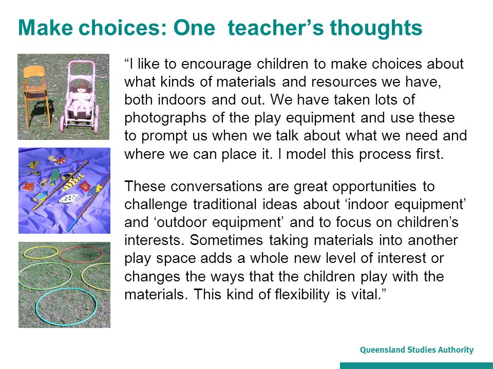 Make choices: One teacher's thoughts I like to encourage children to make choices about what kinds of materials and resources we have, both indoors and out.
