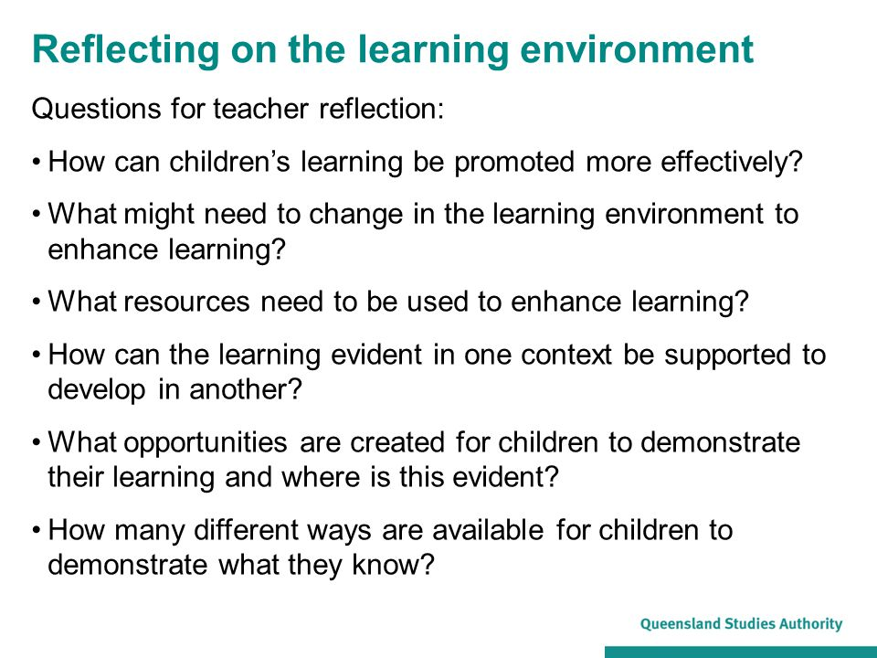 Reflecting on the learning environment Questions for teacher reflection: How can children's learning be promoted more effectively.