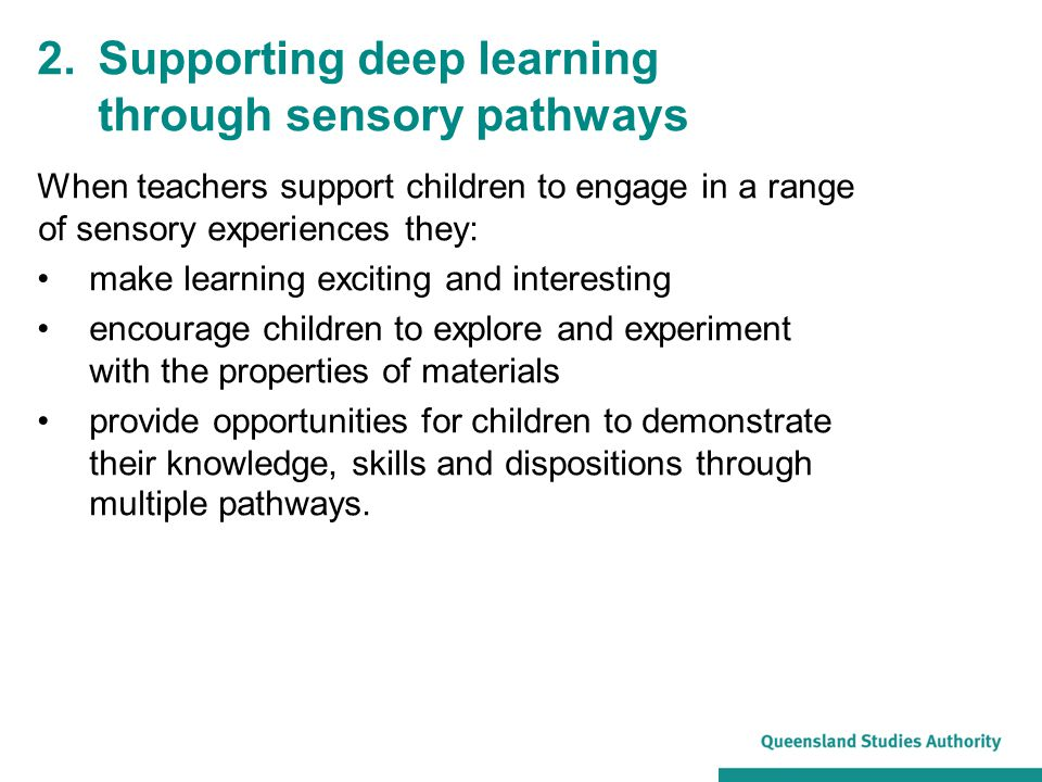 When teachers support children to engage in a range of sensory experiences they: make learning exciting and interesting encourage children to explore and experiment with the properties of materials provide opportunities for children to demonstrate their knowledge, skills and dispositions through multiple pathways.