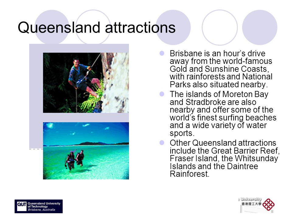 Queensland attractions Brisbane is an hour's drive away from the world-famous Gold and Sunshine Coasts, with rainforests and National Parks also situated nearby.