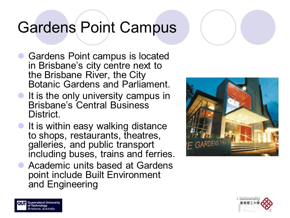 Gardens Point Campus Gardens Point campus is located in Brisbane's city centre next to the Brisbane River, the City Botanic Gardens and Parliament.