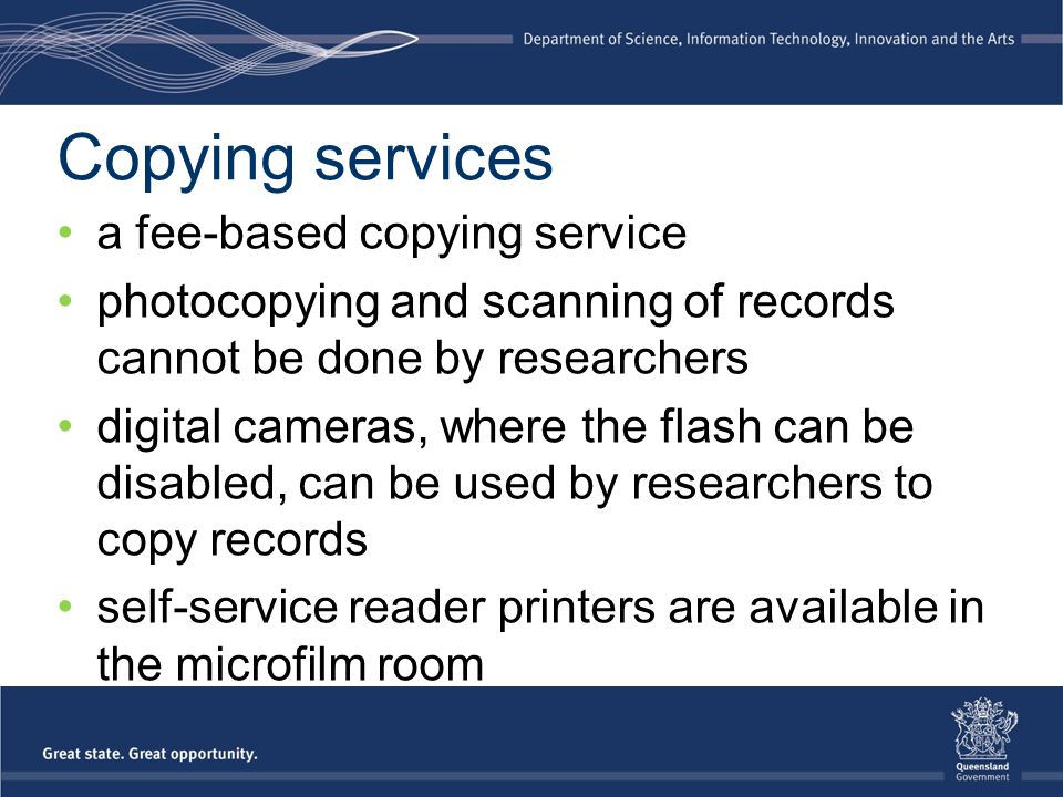Copying services a fee-based copying service photocopying and scanning of records cannot be done by researchers digital cameras, where the flash can be disabled, can be used by researchers to copy records self-service reader printers are available in the microfilm room