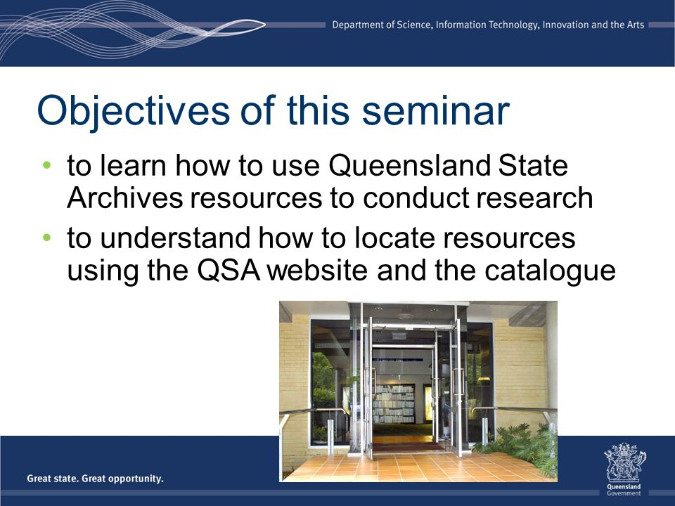 Objectives of this seminar to learn how to use Queensland State Archives resources to conduct research to understand how to locate resources using the
