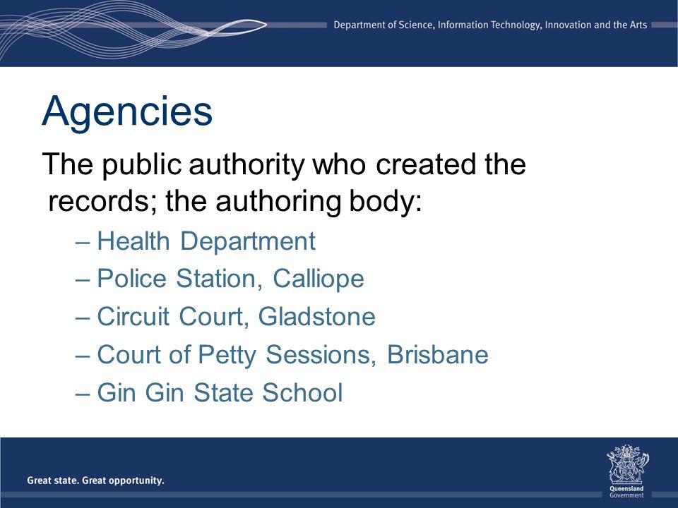 Agencies The public authority who created the records; the authoring body: –Health Department –Police Station, Calliope –Circuit Court, Gladstone –Cou