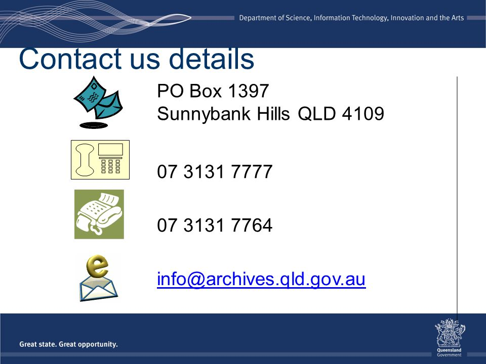 Contact us details PO Box 1397 Sunnybank Hills QLD 4109 07 3131 7777 07 3131 7764 info@archives.qld.gov.au