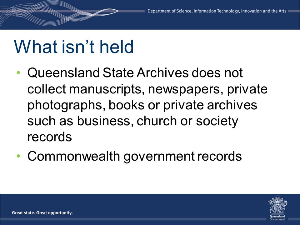 What isn't held Queensland State Archives does not collect manuscripts, newspapers, private photographs, books or private archives such as business, c