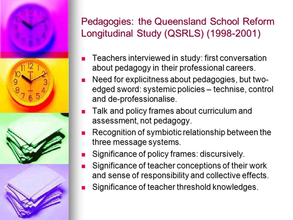 Pedagogies: the Queensland School Reform Longitudinal Study (QSRLS) (1998-2001) Teachers interviewed in study: first conversation about pedagogy in their professional careers.
