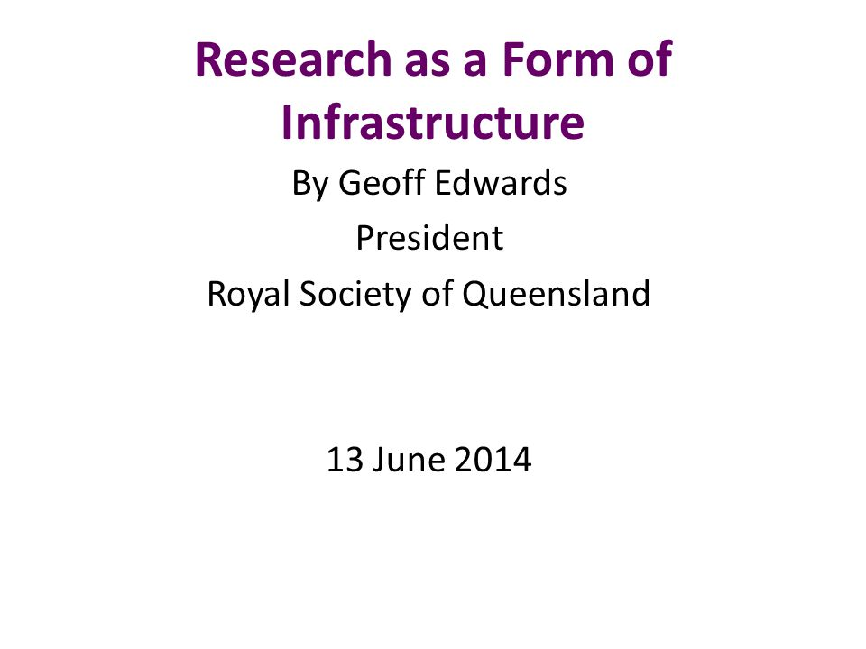 Research as a Form of Infrastructure By Geoff Edwards President Royal Society of Queensland 13 June 2014
