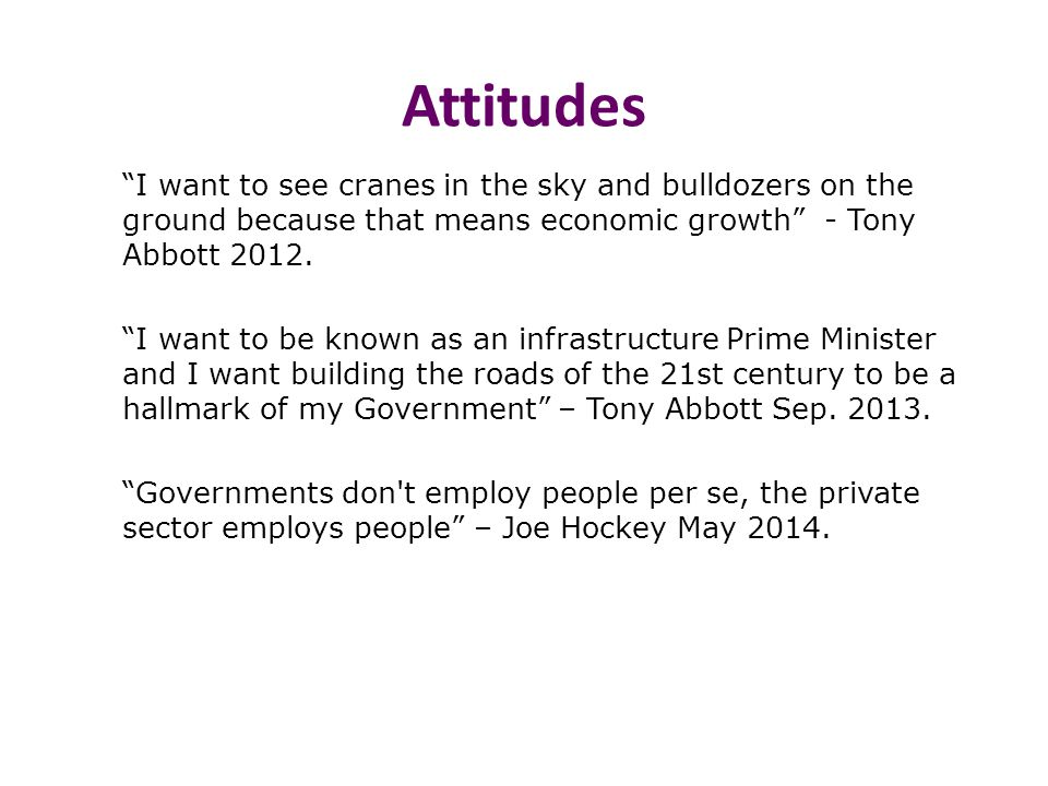 """Attitudes """"I want to see cranes in the sky and bulldozers on the ground because that means economic growth"""" - Tony Abbott 2012. """"I want to be known as"""