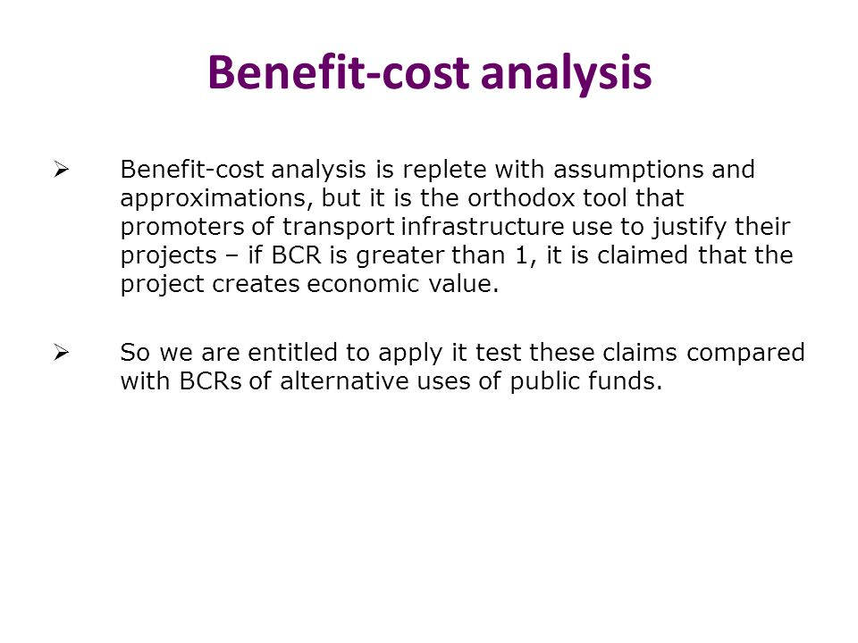 Benefit-cost analysis  Benefit-cost analysis is replete with assumptions and approximations, but it is the orthodox tool that promoters of transport infrastructure use to justify their projects – if BCR is greater than 1, it is claimed that the project creates economic value.