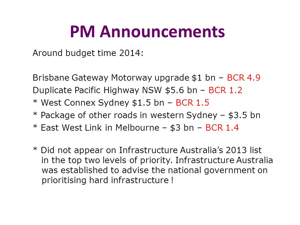 PM Announcements Around budget time 2014: Brisbane Gateway Motorway upgrade $1 bn – BCR 4.9 Duplicate Pacific Highway NSW $5.6 bn – BCR 1.2 * West Connex Sydney $1.5 bn – BCR 1.5 * Package of other roads in western Sydney – $3.5 bn * East West Link in Melbourne – $3 bn – BCR 1.4 * Did not appear on Infrastructure Australia's 2013 list in the top two levels of priority.