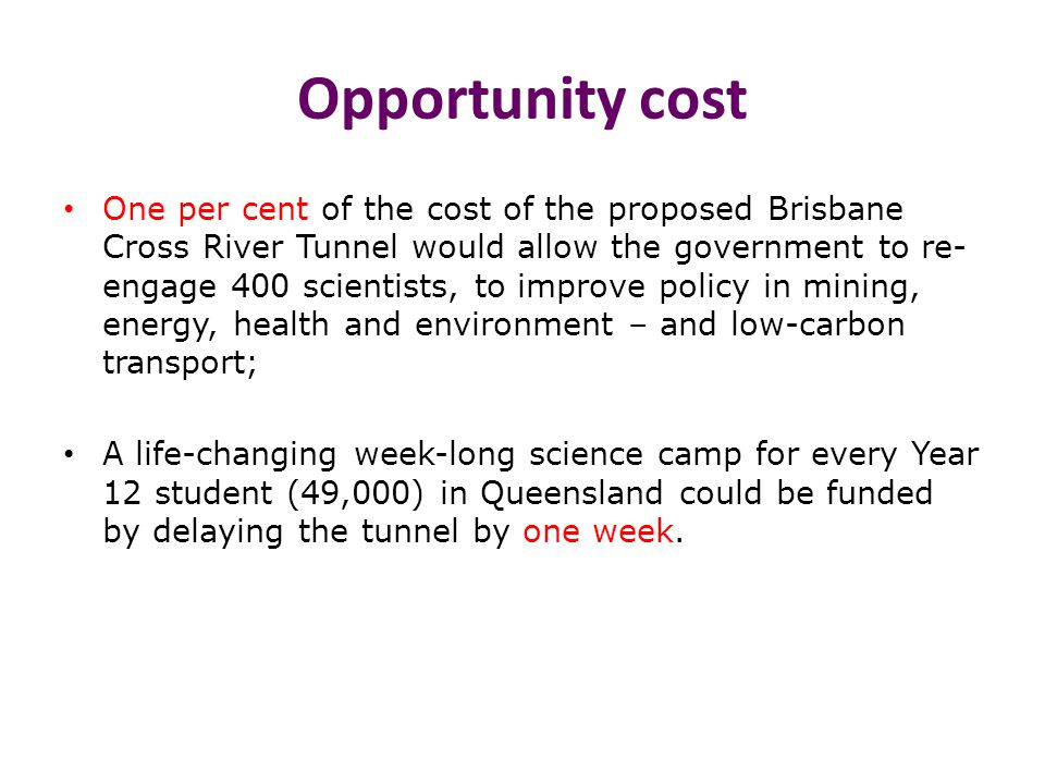 Opportunity cost One per cent of the cost of the proposed Brisbane Cross River Tunnel would allow the government to re- engage 400 scientists, to improve policy in mining, energy, health and environment – and low-carbon transport; A life-changing week-long science camp for every Year 12 student (49,000) in Queensland could be funded by delaying the tunnel by one week.