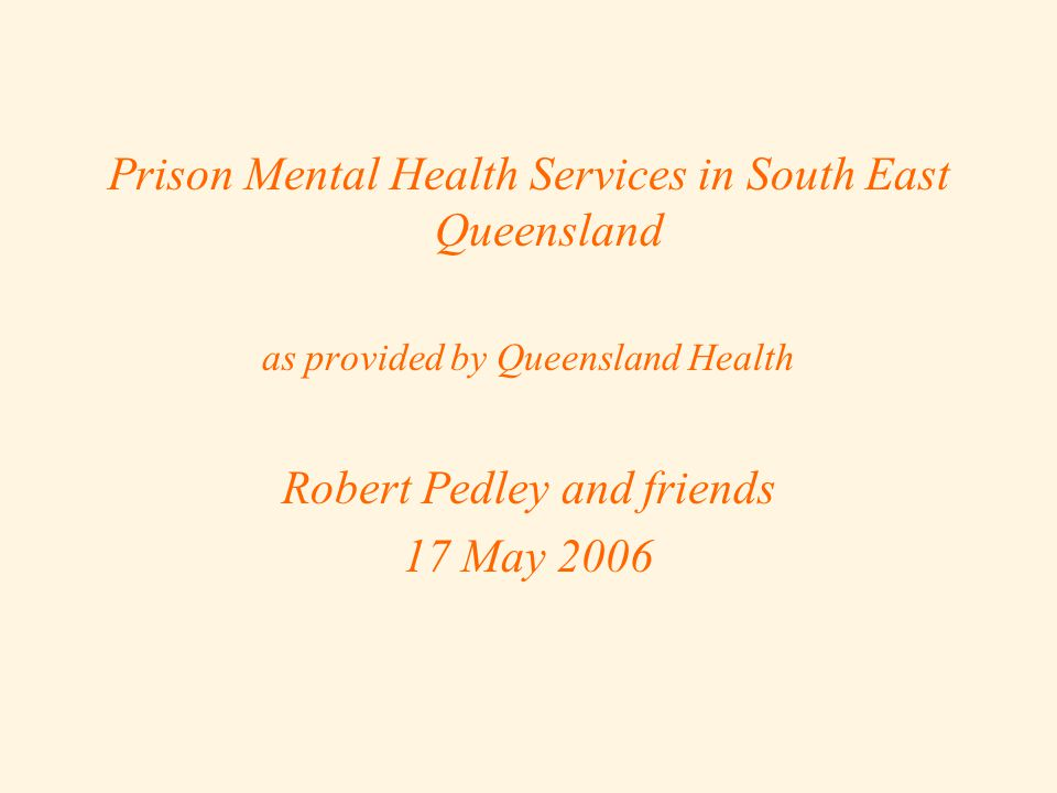 Prison Mental Health Services in South East Queensland as provided by Queensland Health Robert Pedley and friends 17 May 2006