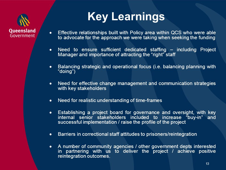 13 Key Learnings  Effective relationships built with Policy area within QCS who were able to advocate for the approach we were taking when seeking th