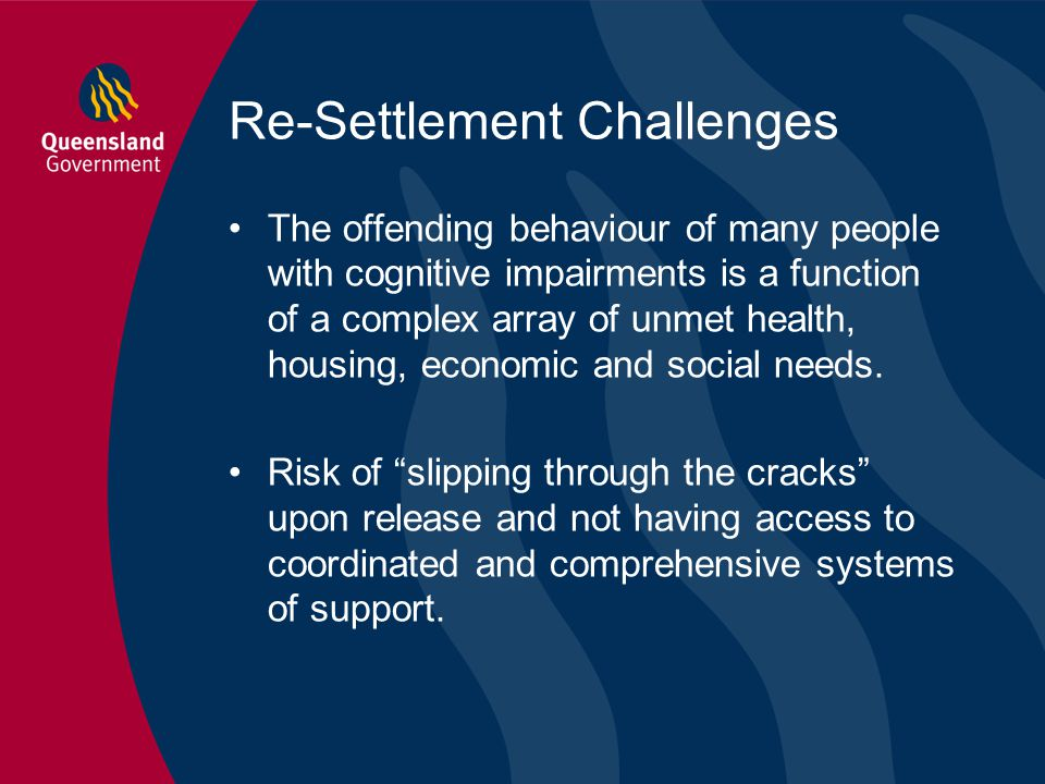 Re-Settlement Challenges The offending behaviour of many people with cognitive impairments is a function of a complex array of unmet health, housing,