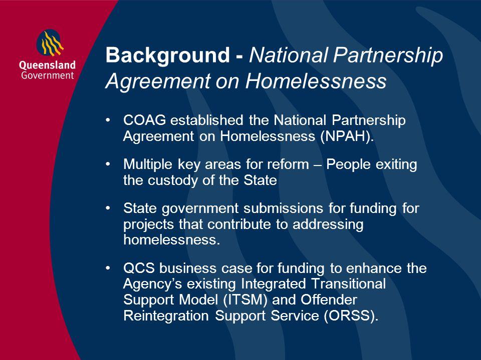 Background - National Partnership Agreement on Homelessness COAG established the National Partnership Agreement on Homelessness (NPAH). Multiple key a